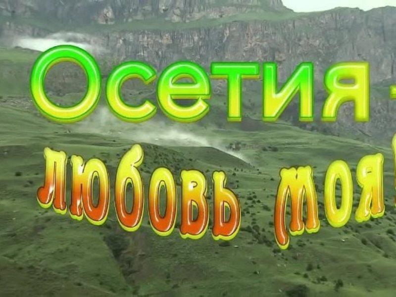 """""""Осетия – любовь моя""""…"""